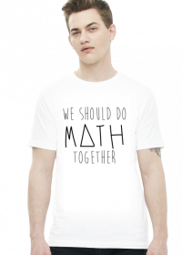 Koszulka biała - WE SHOULD DO MATH TOGETHER ♂