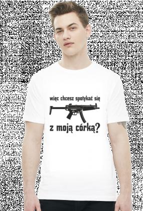 """Koszulka męska """"Więc chcesz spotykać sięz mojącórką"""""""