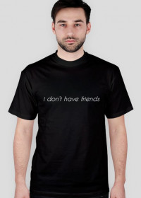 i don't have friends /TSHIRT