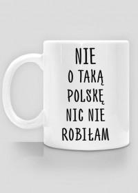 Nie o taką Polskę nic nie robiłam - kubek