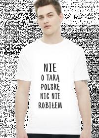 Nie o taką Polskę nic nie robiłem - koszulka męska