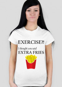 Exercise?! I thought you said extra fries