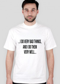...I do very bad things, and I do them very well...