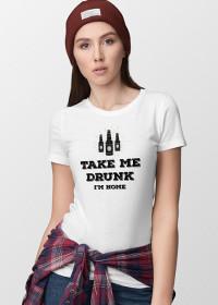 Take me drunk I'm Home - Women's T-shirt