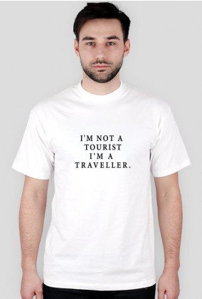 I'M NOT A TOURIST I'M A TRAVELLER.