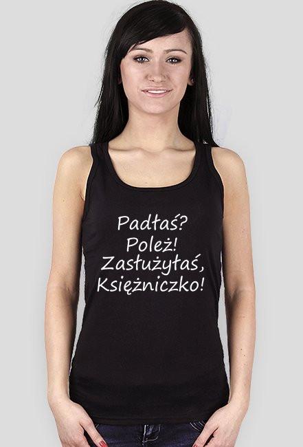 Koszulka damska '' Padłaś? Poleż! Zasłużyłaś, Księżniczko!''