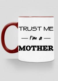 Prezent dla mamy Trust me I'm a mother kubek