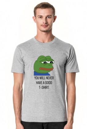 T-shirt, koszulka dobra na interesujący i użyteczny prezent na osiemnastkę dla chłopaka, dziewczyny - Pepe meme, mem - You will never have a good t-shirt