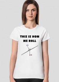 Koszulka damska, This is how we roll