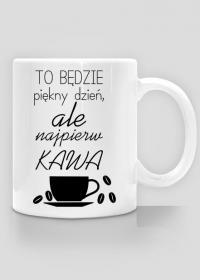 Kubek - to będzie piękny dzień ale najpierw kawa