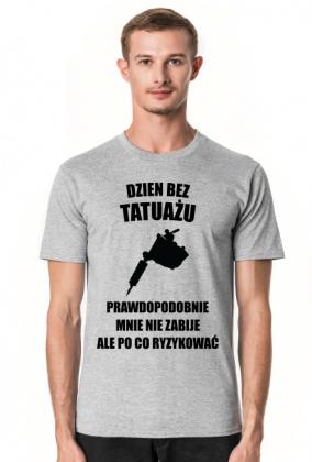 """Koszulka"""" Dzień bez tatuażu, prawdopodobnie mnie nie zabije, ale po co ryzykować"""""""