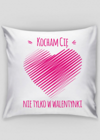 Kocham Cię nie tylko w Walentynki - poduszka na Walentynki