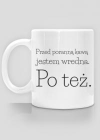 Przed poranną kawą jestem wredna, po też - kubek na kawę
