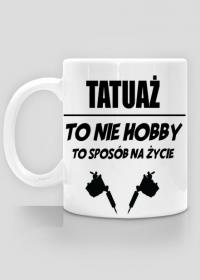 """Kubek""""Tatuaż to nie hobby, to sposób na życie"""""""