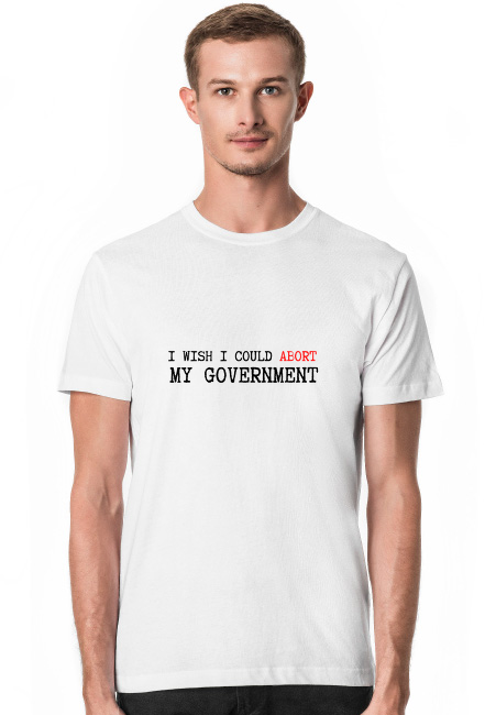 I WISH I COULD ABORT MY GOVERNMENT koszulka męska biała